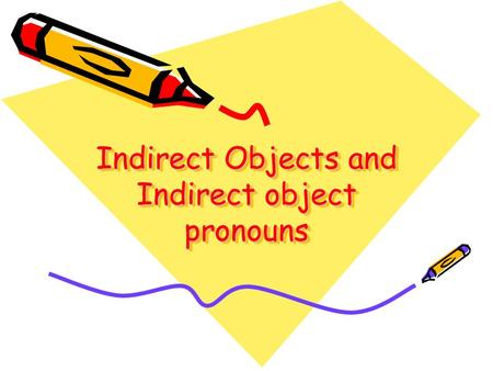 Indirect Objects and Indirect object pronouns. What is an Indirect object? The indirect object answers the question To whom? or For whom? the action.