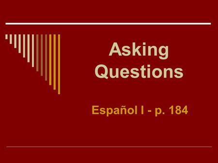 Asking Questions Español I - p. 184 Asking Questions Use Interrogative Words such as who, what, where, how, etc. to ask questions.
