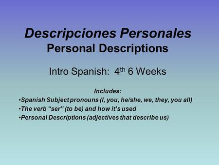 Descripciones Personales Personal Descriptions Intro Spanish: 4 th 6 Weeks Includes: Spanish Subject pronouns (I, you, he/she, we, they, you all) The verb.