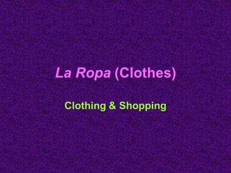 La Ropa (Clothes) Clothing & Shopping. La Ropa (Clothes) la camisa (shirt) la camiseta (T-shirt) la blusa (blouse) el suéter (sweater)