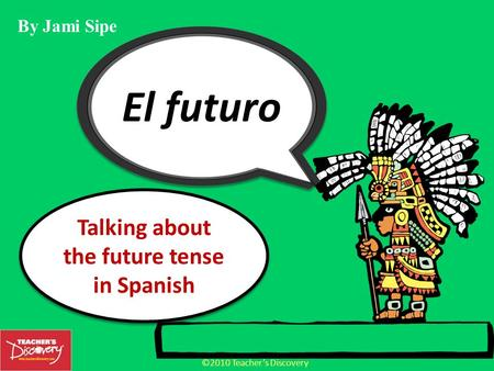 ©2010 Teachers Discovery Talking about the future tense in Spanish By Jami Sipe.