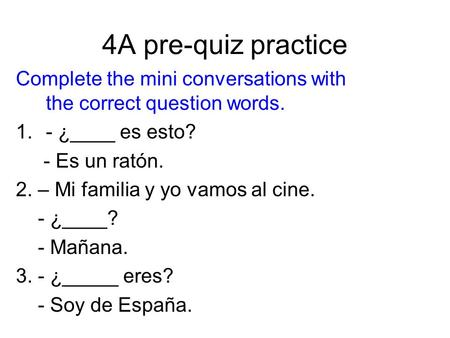 4A pre-quiz practice Complete the mini conversations with the correct question words. 1.- ¿____ es esto? - Es un ratón. 2. – Mi familia y yo vamos al cine.