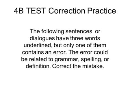 4B TEST Correction Practice The following sentences or dialogues have three words underlined, but only one of them contains an error. The error could be.