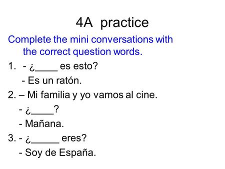 4A practice Complete the mini conversations with the correct question words. - ¿____ es esto? - Es un ratón. 2. – Mi familia y yo vamos al cine. - ¿____?