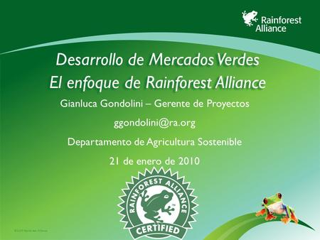 ©2009 Rainforest Alliance Desarrollo de Mercados Verdes El enfoque de Rainforest Alliance Gianluca Gondolini – Gerente de Proyectos Departamento.