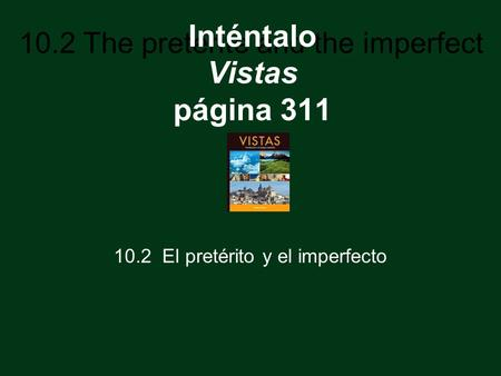 10.2 The preterite and the imperfect Inténtalo Vistas página 311 10.2 El pretérito y el imperfecto.