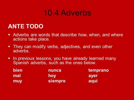 10.4 Adverbs ANTE TODO Adverbs are words that describe how, when, and where actions take place. They can modify verbs, adjectives, and even other adverbs.
