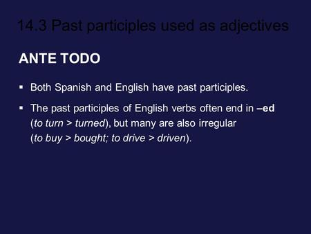 14.3 Past participles used as adjectives ANTE TODO Both Spanish and English have past participles. The past participles of English verbs often end in –ed.