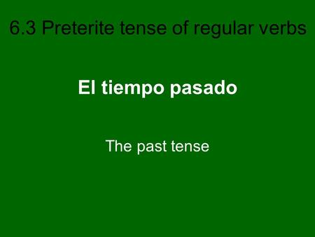 6.3 Preterite tense of regular verbs El tiempo pasado The past tense.