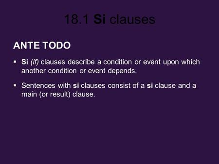 18.1 Si clauses ANTE TODO Si (if) clauses describe a condition or event upon which another condition or event depends. Sentences with si clauses consist.