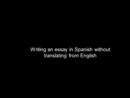 Writing an essay in Spanish without translating from English.