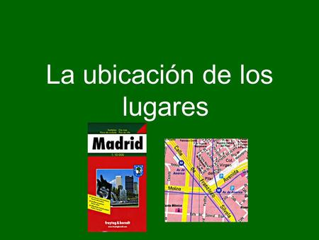La ubicación de los lugares. La ubicación de personas, cosas y lugares (The location of people, things, and places) To express the location of people,