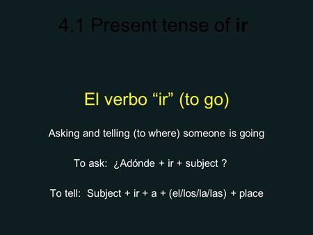 4.1 Present tense of ir El verbo ir (to go) Asking and telling (to where) someone is going To ask: ¿Adónde + ir + subject ? To tell: Subject + ir + a +