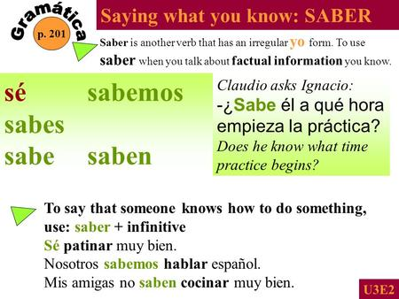 Saying what you know: SABER p. 201 U3E2 Saber is another verb that has an irregular yo form. To use saber when you talk about factual information you.
