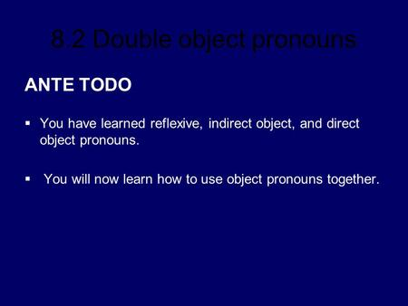 ANTE TODO You have learned reflexive, indirect object, and direct object pronouns. You will now learn how to use object pronouns together.