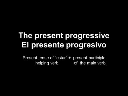 5.2 The present progressive The present progressive El presente progresivo Present tense of estar + present participle helping verb of the main verb.