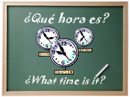 ¿Qué hora es? ¿What time is it? Es la una (its one) Son las dos…tres…cuatro Its two…three…four Para decir la hora…