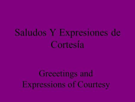 Saludos Y Expresiones de Cortes í a Greeetings and Expressions of Courtesy.
