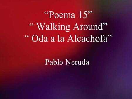 """Poema 15"" "" Walking Around"" "" Oda a la Alcachofa"""