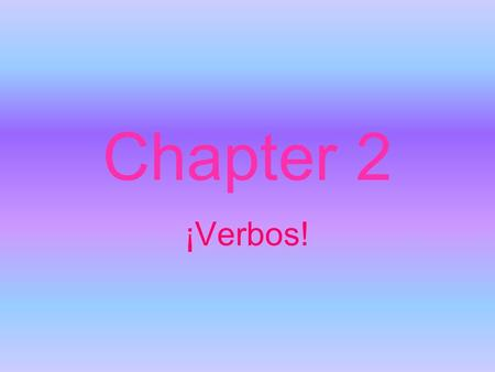 Chapter 2 ¡Verbos!.