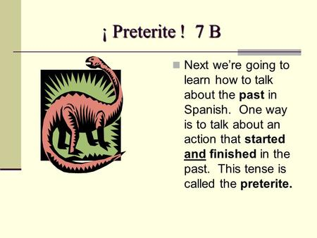 ¡ Preterite ! 7 B Next we're going to learn how to talk about the past in Spanish. One way is to talk about an action that started and finished in the.