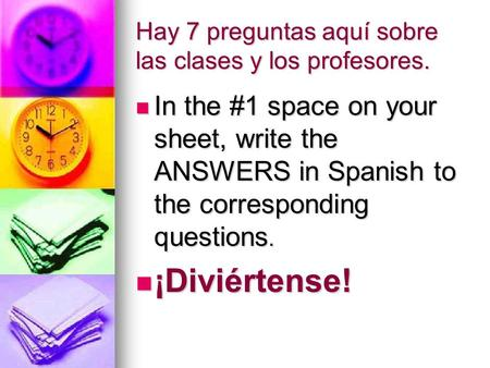 Hay 7 preguntas aquí sobre las clases y los profesores. In the #1 space on your sheet, write the ANSWERS in Spanish to the corresponding questions. In.