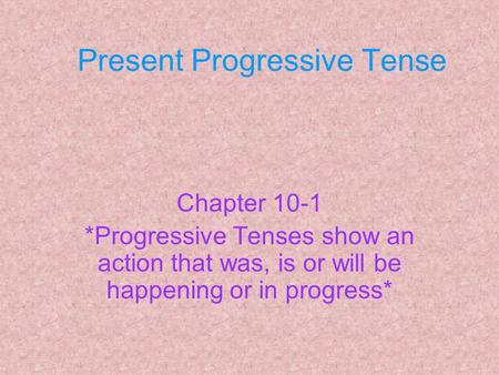 Present Progressive Tense Chapter 10-1 *Progressive Tenses show an action that was, is or will be happening or in progress*