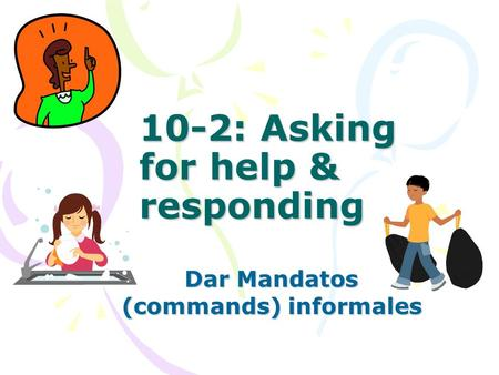 10-2: Asking for help & responding Dar Mandatos (commands) informales.