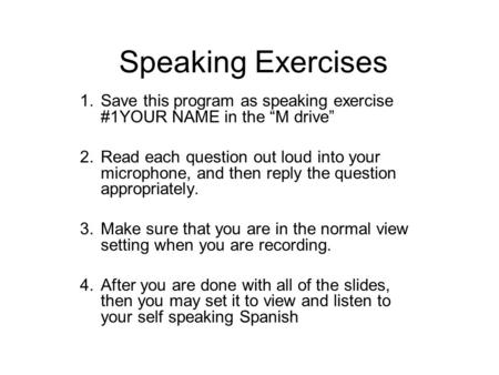Speaking Exercises 1.Save this program as speaking exercise #1YOUR NAME in the M drive 2.Read each question out loud into your microphone, and then reply.
