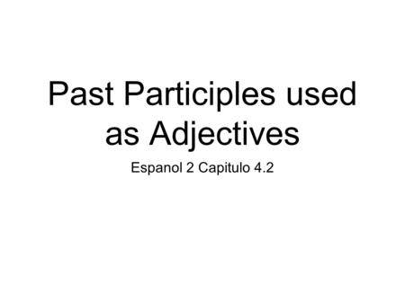 Past Participles used as Adjectives Espanol 2 Capitulo 4.2.