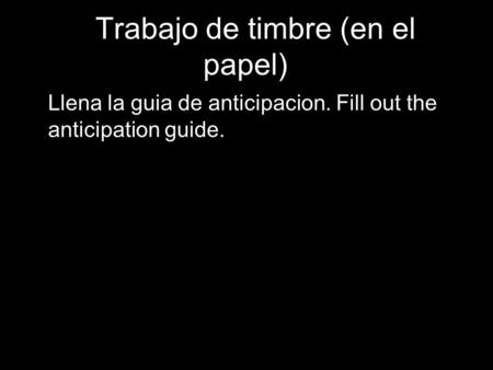 1 BTrabajo de timbre (en el papel) Llena la guia de anticipacion. Fill out the anticipation guide. 1.
