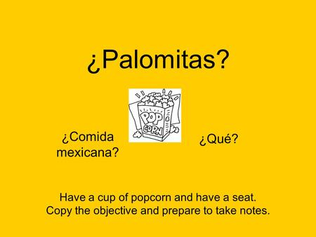 ¿Palomitas? ¿Qué? Have a cup of popcorn and have a seat. Copy the objective and prepare to take notes. ¿Qué? ¿Comida mexicana?