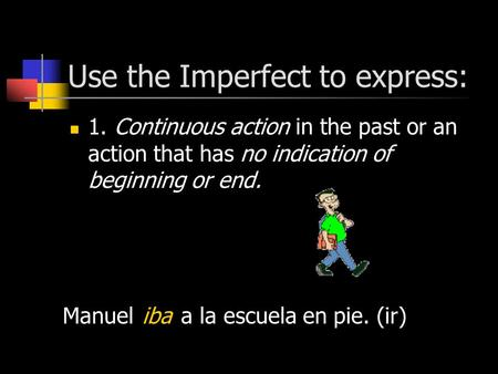 Use the Imperfect to express: 1. Continuous action in the past or an action that has no indication of beginning or end. Manuel a la escuela en pie. (ir)iba.