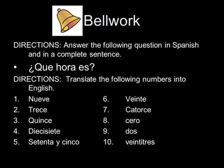 Bellwork DIRECTIONS: Answer the following question in Spanish and in a complete sentence. ¿Que hora es? DIRECTIONS: Translate the following numbers into.