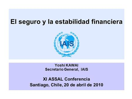 El seguro y la estabilidad financiera Yoshi KAWAI Secretario General, IAIS XI ASSAL Conferencia Santiago, Chile, 20 de abril de 2010.