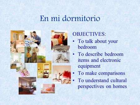 En mi dormitorio OBJECTIVES: To talk about your bedroom To describe bedroom items and electronic equipment To make comparisons To understand cultural perspectives.
