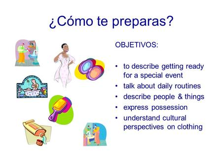 ¿Cómo te preparas? OBJETIVOS: to describe getting ready for a special event talk about daily routines describe people & things express possession understand.