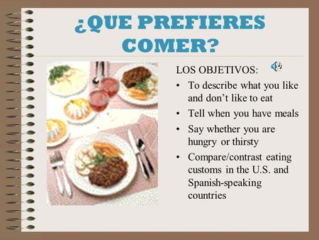 ¿QUE PREFIERES COMER? LOS OBJETIVOS: To describe what you like and dont like to eat Tell when you have meals Say whether you are hungry or thirsty Compare/contrast.