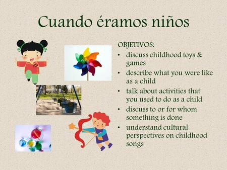Cuando éramos niños OBJETIVOS: discuss childhood toys & games describe what you were like as a child talk about activities that you used to do as a child.