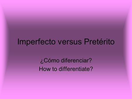 Imperfecto versus Pretérito ¿Cómo diferenciar? How to differentiate?
