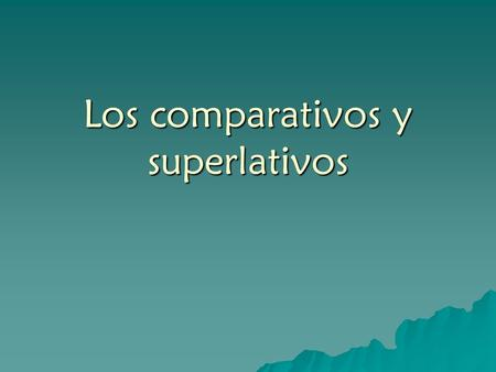 Los comparativos y superlativos. There are several phrases in Spanish used to make comparisons. (Read the following sentences, paying attention to the.