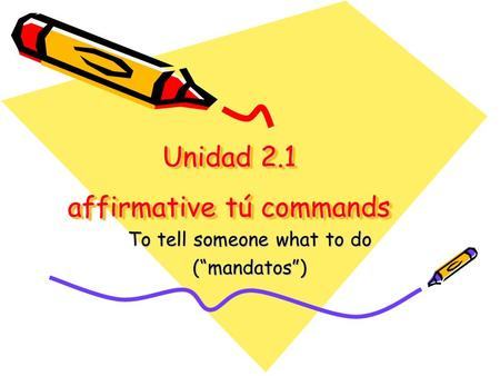 Unidad 2.1 affirmative tú commands To tell someone what to do (mandatos)