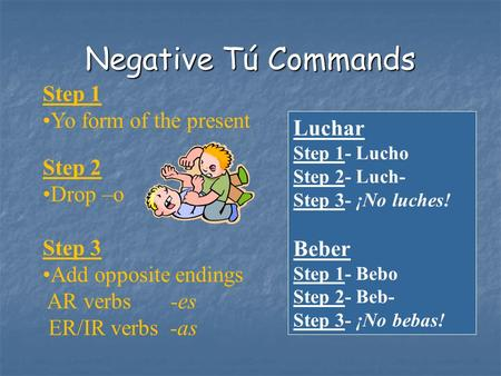 Negative Tú Commands Step 1 Yo form of the present Step 2 Drop –o Step 3 Add opposite endings AR verbs -es ER/IR verbs -as Luchar Step 1- Lucho Step 2-
