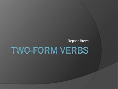 Repaso Breve. Two-Form Verbs In Spanish, some verbs have only two forms. I like to call these verbs two- form verbs. The most common two-form verb is.