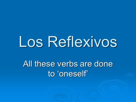Los Reflexivos All these verbs are done to oneself.