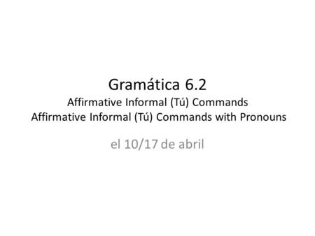 Gramática 6.2 Affirmative Informal (Tú) Commands Affirmative Informal (Tú) Commands with Pronouns el 10/17 de abril.