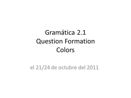Gramática 2.1 Question Formation Colors el 21/24 de octubre del 2011.