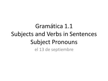 Gramática 1.1 Subjects and Verbs in Sentences Subject Pronouns el 13 de septiembre.