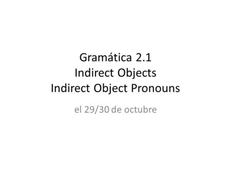 Gramática 2.1 Indirect Objects Indirect Object Pronouns el 29/30 de octubre.