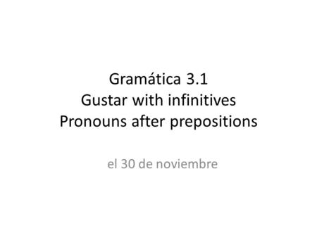 Gramática 3.1 Gustar with infinitives Pronouns after prepositions el 30 de noviembre.